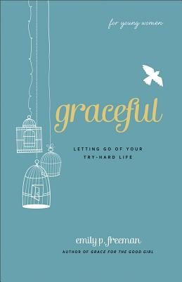 Graceful (for Young Women): Letting Go of Your Try-Hard Life by Emily P. Freeman