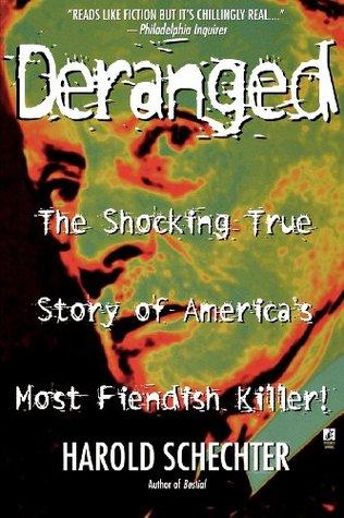 Deranged: The Shocking True Story of America's Most Fiendish Killer by Harold Schechter