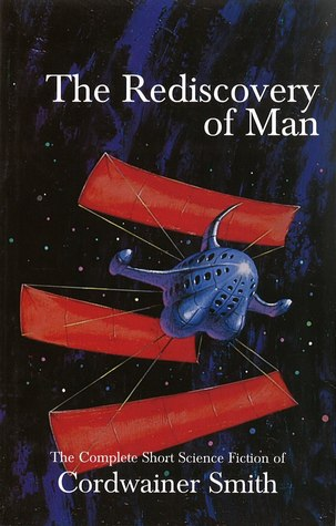 The Rediscovery of Man: The Complete Short Science Fiction of Cordwainer Smith by Cordwainer Smith, James A. Mann, John J. Pierce