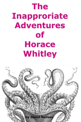 The Inappropriate Adventures of Horace Whitley by David Neilsen