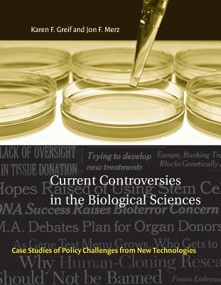 Current Controversies in the Biological Sciences: Case Studies of Policy Challenges from New Technologies by Karen F. Greif, Jon F. Merz