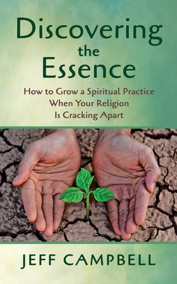 Discovering the Essence: How to Grow a Spiritual Practice When Your Religion Is Cracking Apart by Jeff Campbell