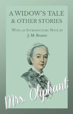 A Widow's Tale and Other Stories - With an Introductory Note by J. M. Barrie by Mrs. Oliphant