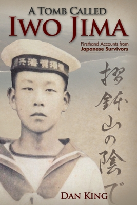 A Tomb Called Iwo Jima: Firsthand Accounts from Japanese Survivors by Dan King