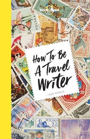 How to Be A Travel Writer (Lonely Planet) by Lonely Planet, Don George