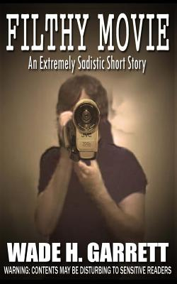 Filthy Movie - The Most Sadistic Short Story on the Market by Wade H. Garrett