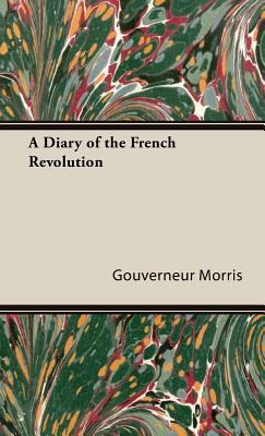 A Diary of the French Revolution by Gouverneur Morris