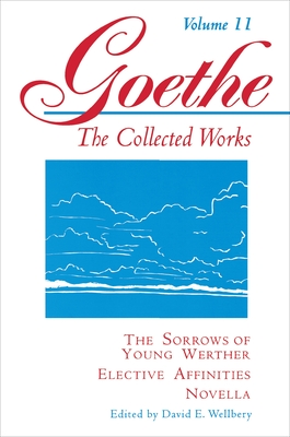 Goethe, Volume 11: The Sorrows of Young Werther--Elective Affinities--Novella by Johann Wolfgang Von Goethe