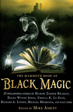 The Mammoth Book of Black Magic by Tim Pratt, John Morressy, Ralph Adams Cram, Clark Ashton Smith, Michael Moorcock, Louise Cooper, Ursula K. Le Guin, Doug Hornig, Diana Wynne Jones, Steve Rasnic Tem, Lawrence Schimel, David Sandner, Marion Zimmer Bradley, James Bibby, Mike Resnick, Mike Ashley, Tom Holt, Darrell Schweitzer, Robert Weinberg, Richard A. Lupoff, Peter Crowther, A.C. Benson, Tim Lebbon, Esther M. Friesner, Michael Kurland