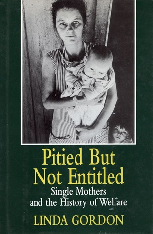 Pitied But Not Entitled: Single Mothers and the History of Welfare, 1890-1935 by Linda Gordon
