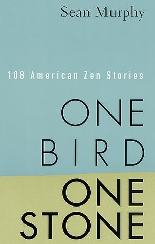 One Bird, One Stone: 108 American Zen Stories by Sean Murphy