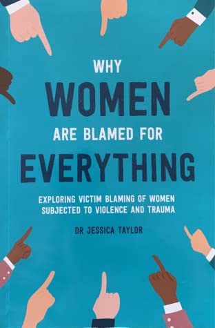 Why Women Are Blamed For Everything: Exploring Victim Blaming Of Women Subjected to Violence and Trauma by Jessica Taylor