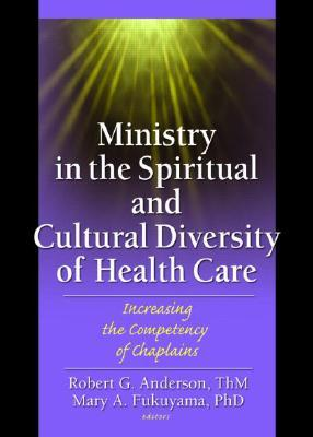 Ministry in the Spiritual and Cultural Diversity of Health Care: Increasing the Competency of Chaplains by Robert G. Anderson