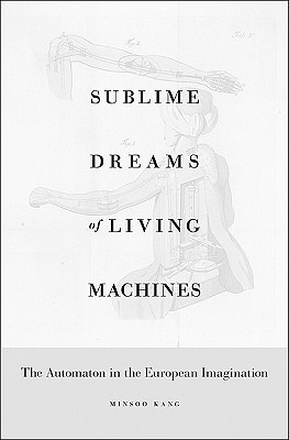 Sublime Dreams of Living Machines: The Automaton in the European Imagination by Minsoo Kang