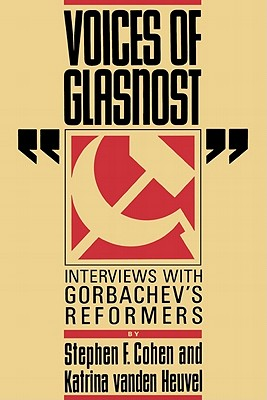 Voices of Glasnost: Interviews with Gorbachev's Reformers by Katrina Vanden Heuvel, Stephen F. Cohen