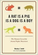 A Rat Is a Pig Is a Dog Is a Boy: The Human Cost of the Animal Rights Movement by Wesley J. Smith