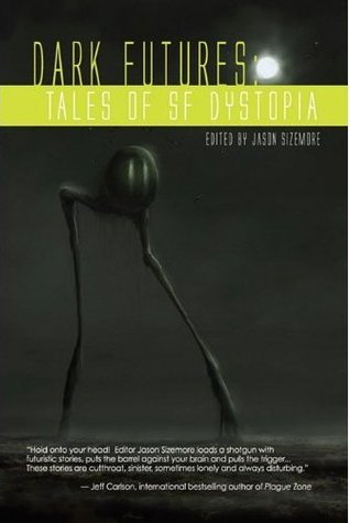 Dark Futures: Tales of Dystopia SF by Kelli Owen, Geoffrey Girard, Natania Barron, Jason Sizemore, Maurice Braddus, Ekaterina Sedia, Sara M. Harvey, Elaine Blose, Robby Sparks, Maggie Jamison, Alethea Kontis, Deb Taber, Glenn Lewis Gillette, Aliette de Bodard, Angeline Hawkes, Paul Jessup, James F. Reilly, Gene O'Neill, Jennifer Pelland, Gill Ainsworth, Michele Lee
