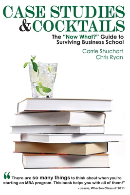 Case Studies & Cocktails: The Now What? Guide to Surviving Business School by Carrie Shuchart, Chris Ryan