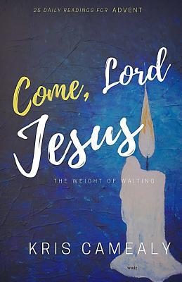 Come, Lord Jesus: The Weight of Waiting by Kris Camealy, Christine Hiester
