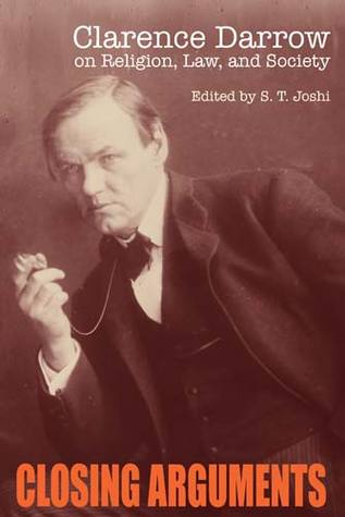 Closing Arguments: Clarence Darrow on Religion, Law, and Society by S.T. Joshi, Clarence Darrow