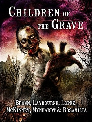 Children of the Grave by Tonia Brown, Alex Laybourne, Armand Rosamilia, Joe McKinney, Aurelio Rico Lopez III, Monique Snyman