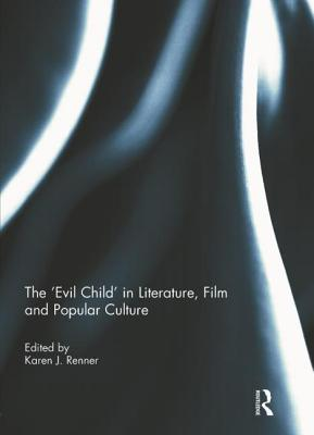 The 'evil Child' in Literature, Film and Popular Culture by Karen J. Renner