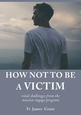 How Not to Be a Victim: Vital Challenges from the Mission Engage Program by James Grant