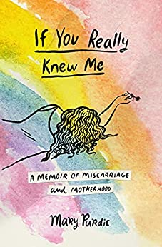 If You Really Knew Me: A Memoir of Miscarriage and Motherhood by Mary Purdie