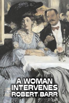 A Woman Intervenes by Robert Barr, Fiction, Literary, Action & Adventure by Robert Barr