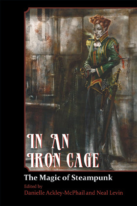 In An Iron Cage: The Magic of Steampunk by Jeff Young, Neal Levin, Danielle Ackley-McPhail, Elektra Hammond