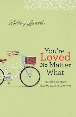 You're Loved No Matter What: Freeing Your Heart from the Need to Be Perfect by Holley Gerth