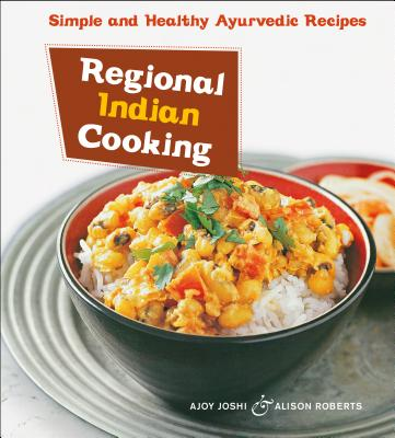 Regional Indian Cooking: Simple and Healthy Ayurvedic Recipes [indian Cookbook, Over 100 Recipes] by Alison Roberts, Ajoy Joshi
