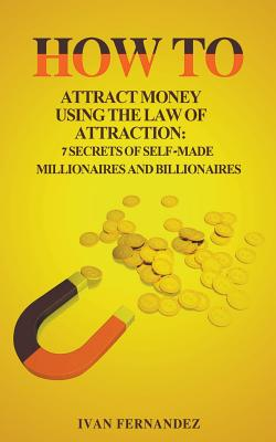 How to Attract Money Using the Law of Attraction: 7 Secrets of Self-Made Millionaires and Billionaires by Ivan Fernandez