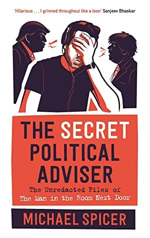 The Secret Political Adviser: The Unredacted Files of the Man in the Room Next Door by Michael Spicer
