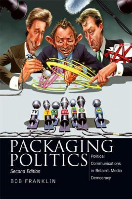 Packaging Politics: Political Communications in Britain's Media Democracy by Bob Franklin