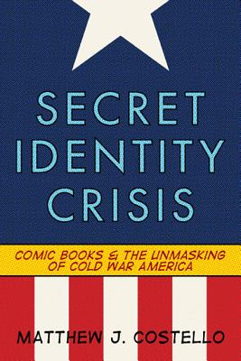 Secret Identity Crisis: Comic Books and the Unmasking of Cold War America by Matthew J. Costello