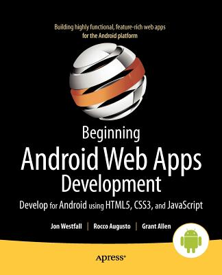 Beginning Android Web Apps Development: Develop for Android Using Html5, Css3, and JavaScript by Grant Allen, Jon Westfall, Rocco Augusto