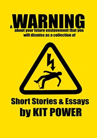 A Warning About Your Future Enslavement That You Will Dismiss as a Collection of Short Fiction and Essays by Kit Power by Kit Power