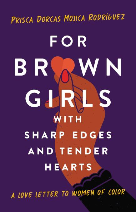 For Brown Girls with Sharp Edges and Tender Hearts: A Love Letter to Women of Color by Prisca Dorcas Mojica Rodríguez