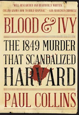 Blood & Ivy: The 1849 Murder That Scandalized Harvard by Paul Collins