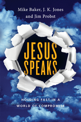 Jesus Speaks: Holding Fast in a World of Compromise by Mike Baker, J. K. Jones, Jim Probst