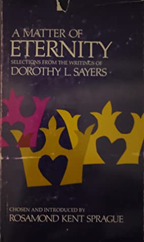 A Matter of Eternity: Selections from the Writings of Dorothy L. Sayers by Rosamond Kent Sprague, Dorothy L. Sayers