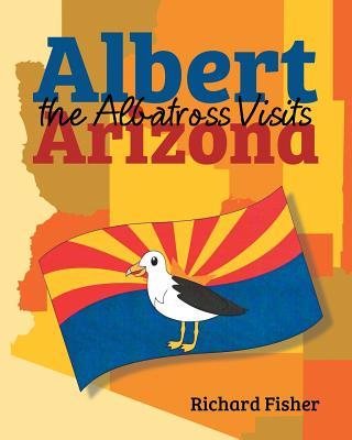 Albert the Albatross Goes to Arizona by Richard Fisher