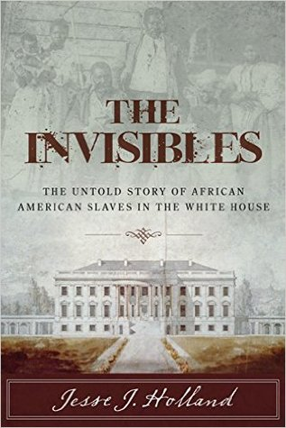 The Invisibles: The Untold Story of African American Slaves in the White House by Jesse J. Holland