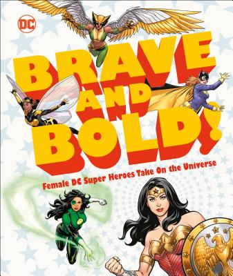 DC Brave and Bold!: Female DC Super Heroes Take on the Universe by Sam Maggs