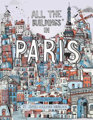 All the Buildings in Paris: That I've Drawn So Far by James Gulliver Hancock
