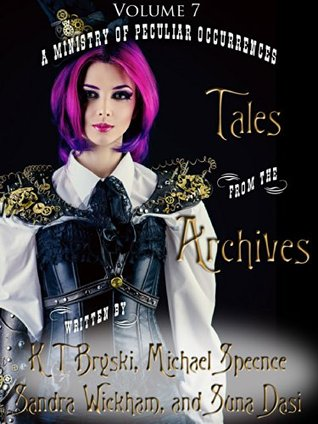 Tales from the Archives: Collection 7 by Suna Dasi, K.T. Bryski, Tee Morris, Michael Spence, Sandra Wickham