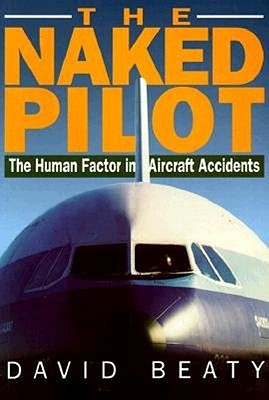 Naked Pilot: The Human Factor in Aircraft Accidents by David Beaty