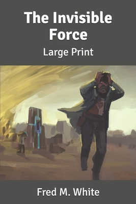 The Invisible Force: Large Print by Fred M. White