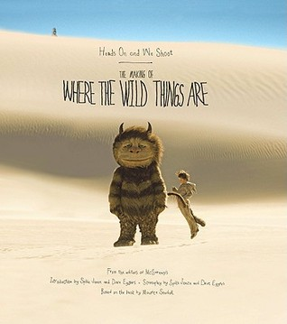 Heads On and We Shoot: The Making of Where the Wild Things Are by Dave Eggers, Michelle Quint, Spike Jonze